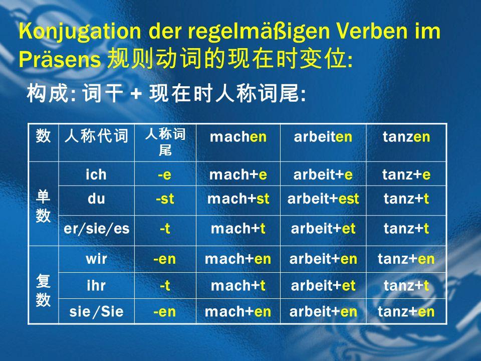 Konjugation der regelmäßigen Verben im Präsens : : + : machenarbeitentanzen ich-emach+earbeit+etanz+e du-stmach+starbeit+esttanz+t er/sie/es-tmach+tar