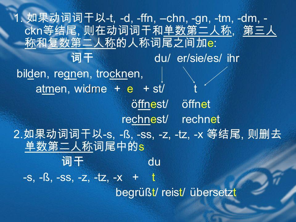 1. -t, -d, -ffn, –chn, -gn, -tm, -dm, - ckn,, e: du/ er/sie/es/ ihr bilden, regnen, trocknen, dm atmen, widme + e + st/ t öffnest/ öffnet rechnest/ re