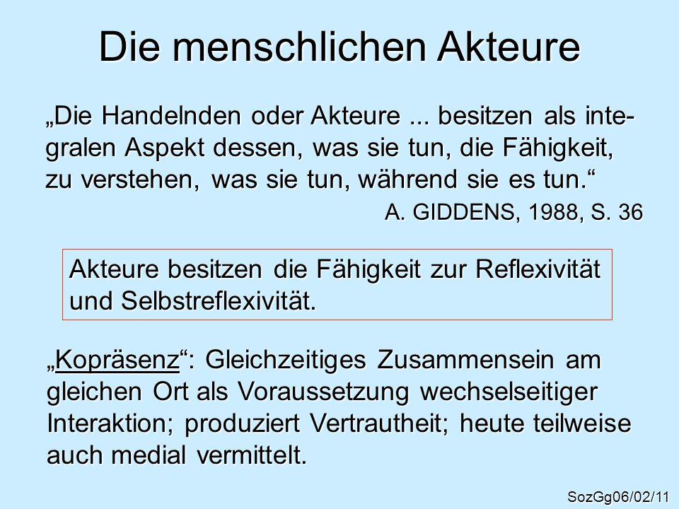 Die menschlichen Akteure SozGg06/02/11 Die Handelnden oder Akteure... besitzen als inte- gralen Aspekt dessen, was sie tun, die Fähigkeit, zu verstehe
