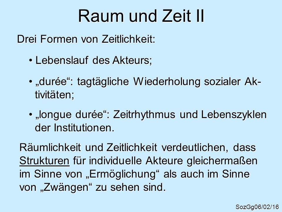 Raum und Zeit II SozGg06/02/16 Drei Formen von Zeitlichkeit: Lebenslauf des Akteurs; Lebenslauf des Akteurs; durée: tagtägliche Wiederholung sozialer
