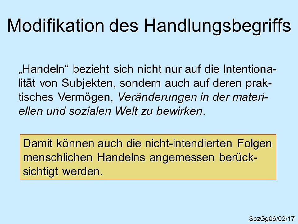 Modifikation des Handlungsbegriffs SozGg06/02/17 Handeln bezieht sich nicht nur auf die Intentiona- lität von Subjekten, sondern auch auf deren prak-