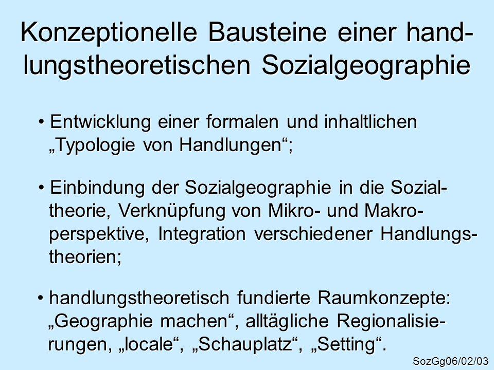 Konzeptionelle Bausteine einer hand- lungstheoretischen Sozialgeographie SozGg06/02/03 Entwicklung einer formalen und inhaltlichen Entwicklung einer f