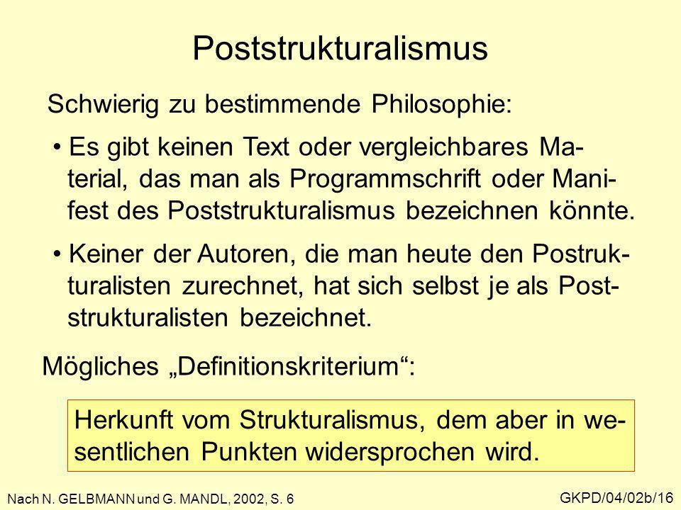 Poststrukturalismus GKPD/04/02b/16 Nach N. GELBMANN und G. MANDL, 2002, S. 6 Schwierig zu bestimmende Philosophie: Es gibt keinen Text oder vergleichb
