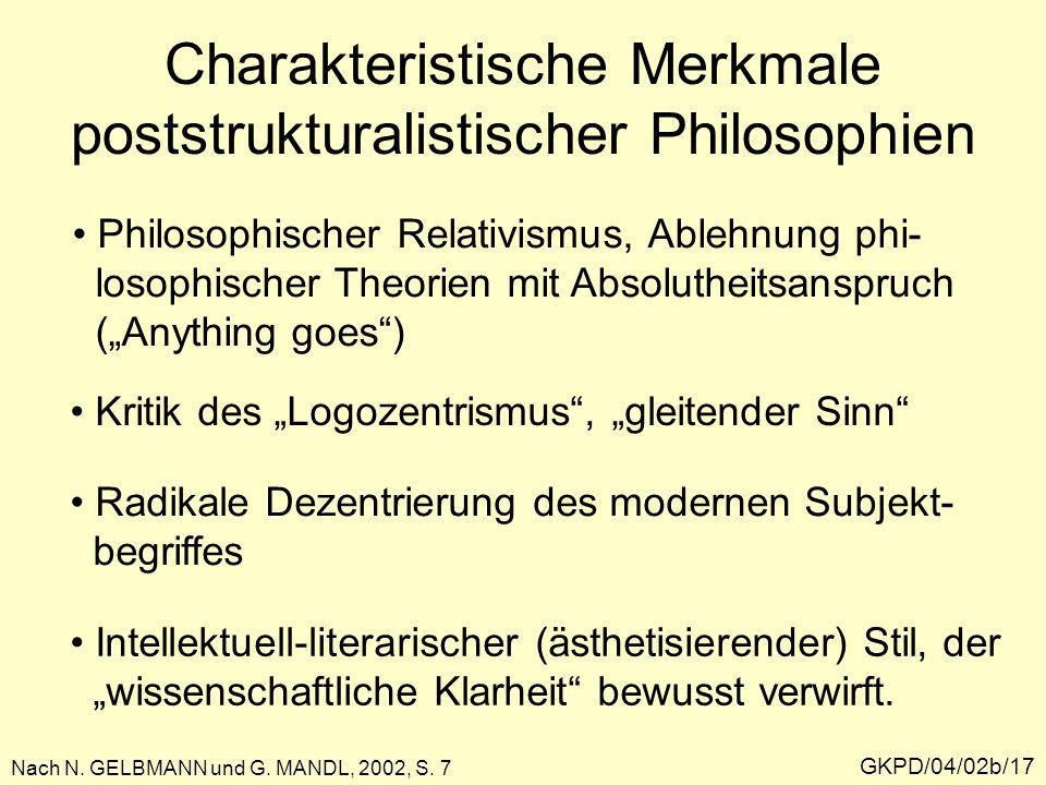 Charakteristische Merkmale poststrukturalistischer Philosophien GKPD/04/02b/17 Philosophischer Relativismus, Ablehnung phi- losophischer Theorien mit