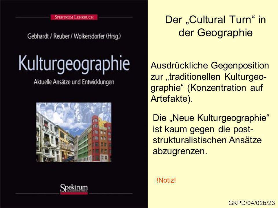 Der Cultural Turn in der Geographie GKPD/04/02b/23 Ausdrückliche Gegenposition zur traditionellen Kulturgeo- graphie (Konzentration auf Artefakte). Di