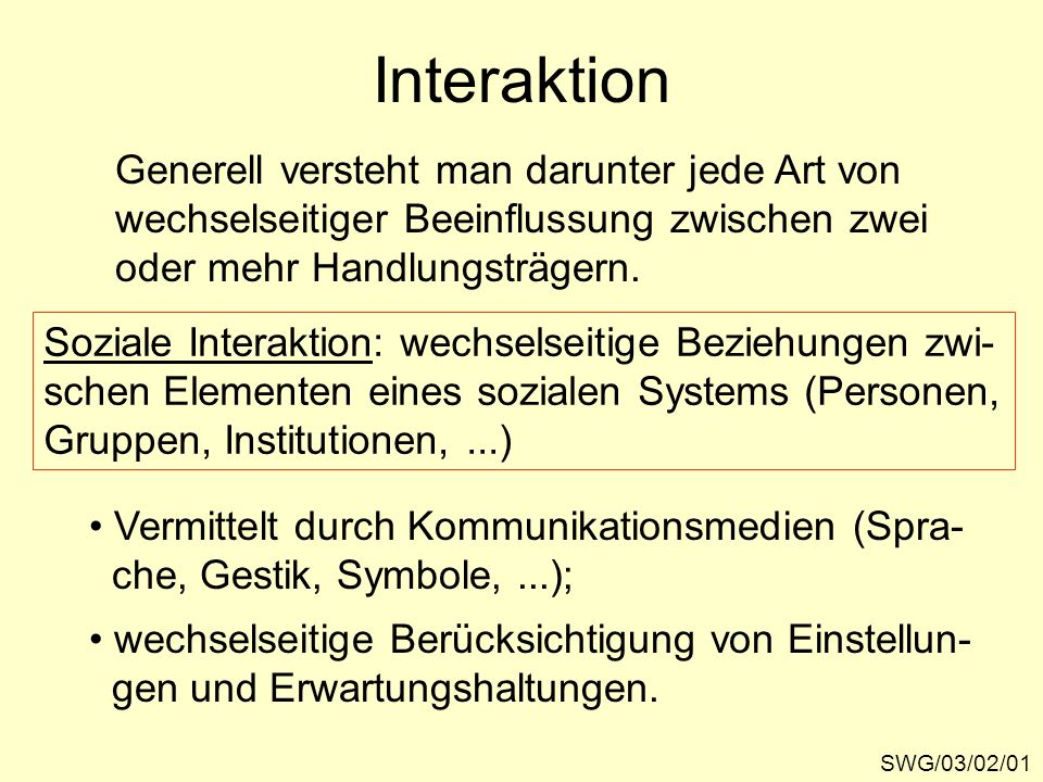Interaktion SWG/03/02/01 Generell versteht man darunter jede Art von wechselseitiger Beeinflussung zwischen zwei oder mehr Handlungsträgern. Soziale I
