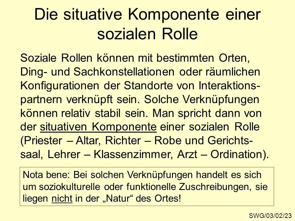 Die situative Komponente einer sozialen Rolle SWG/03/02/23 Soziale Rollen können mit bestimmten Orten, Ding- und Sachkonstellationen oder räumlichen K