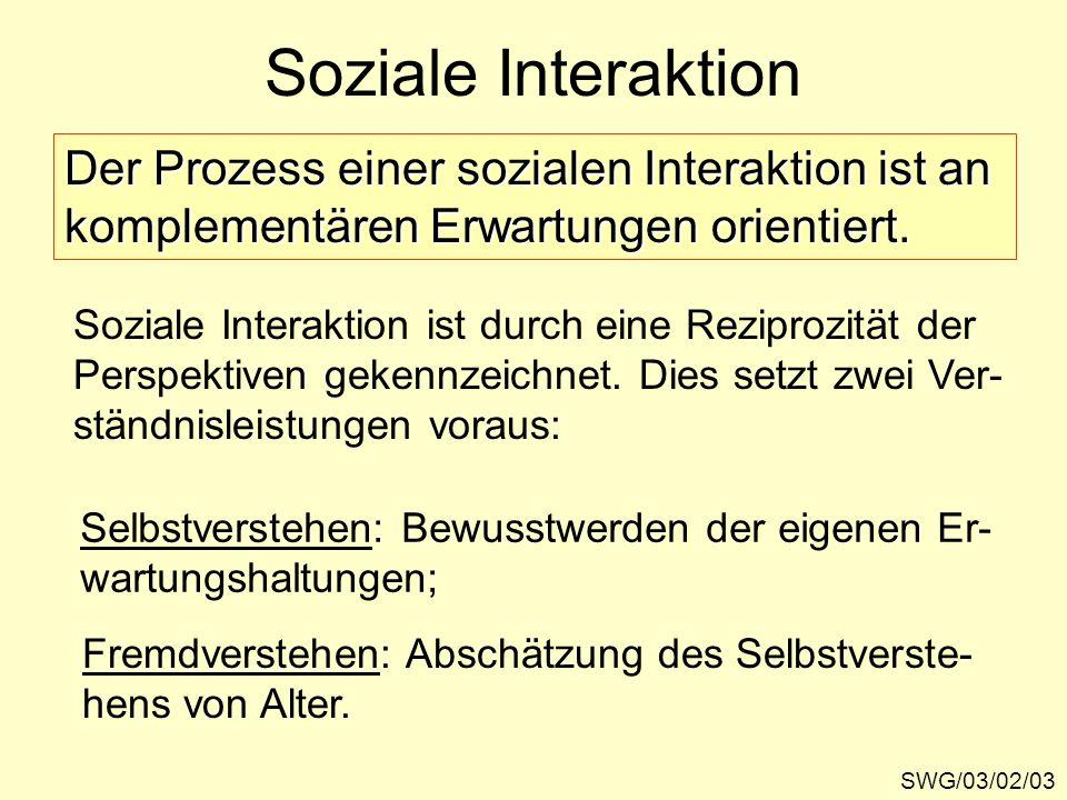 Soziale Interaktion SWG/03/02/03 Der Prozess einer sozialen Interaktion ist an komplementären Erwartungen orientiert. Soziale Interaktion ist durch ei