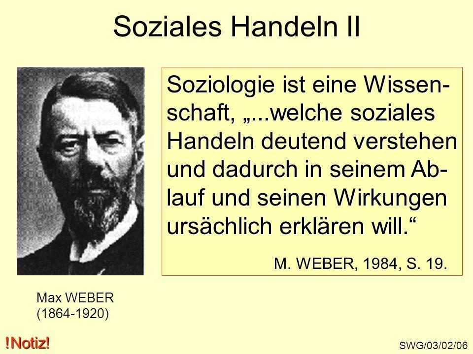 Soziales Handeln II SWG/03/02/06 Max WEBER (1864-1920) Soziologie ist eine Wissen- schaft,...welche soziales Handeln deutend verstehen und dadurch in