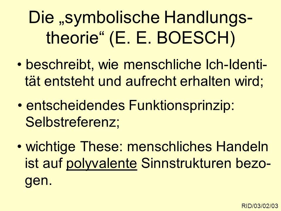 Die symbolische Handlungs- theorie (E. E. BOESCH) RID/03/02/03 beschreibt, wie menschliche Ich-Identi- tät entsteht und aufrecht erhalten wird; entsch