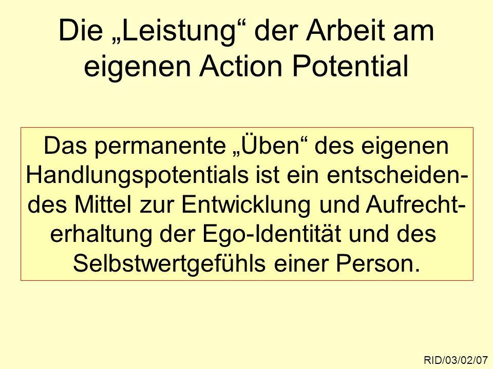 Die Leistung der Arbeit am eigenen Action Potential RID/03/02/07 Das permanente Üben des eigenen Handlungspotentials ist ein entscheiden- des Mittel z