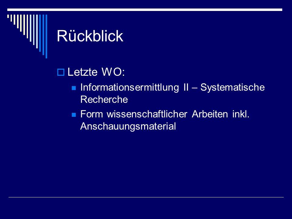 Rückblick Letzte WO: Informationsermittlung II – Systematische Recherche Form wissenschaftlicher Arbeiten inkl. Anschauungsmaterial