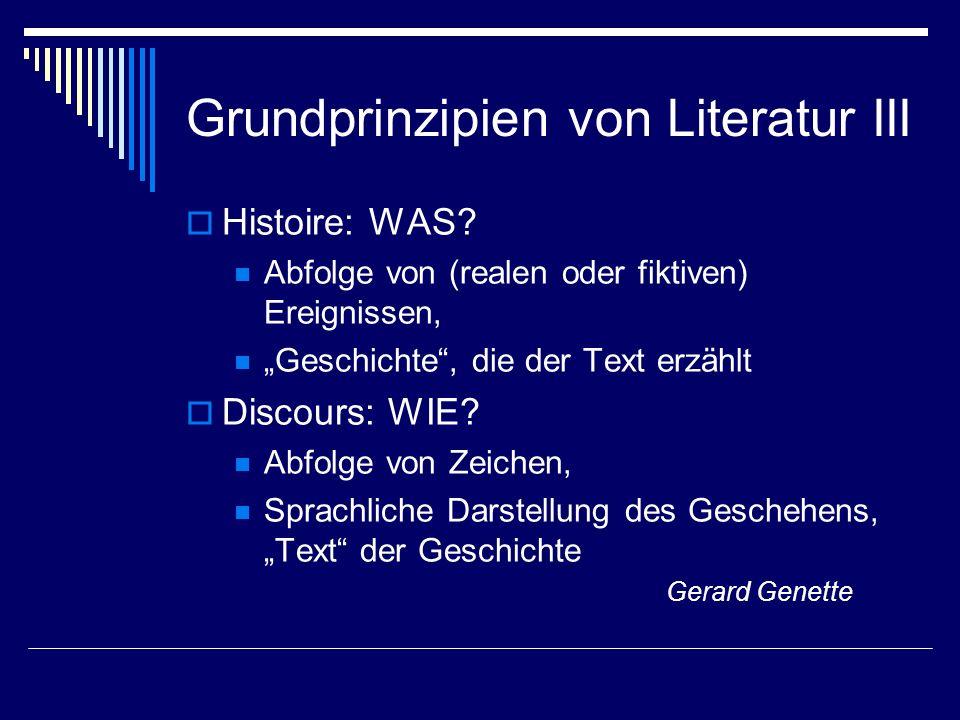 Grundprinzipien von Literatur III Histoire: WAS? Abfolge von (realen oder fiktiven) Ereignissen, Geschichte, die der Text erzählt Discours: WIE? Abfol