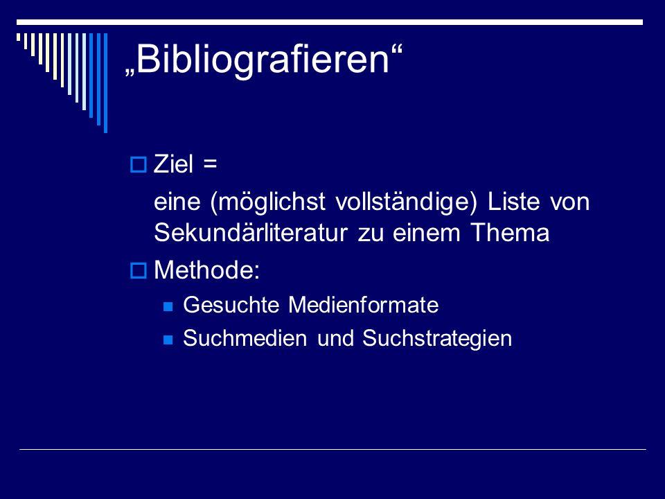 Bibliografieren Ziel = eine (möglichst vollständige) Liste von Sekundärliteratur zu einem Thema Methode: Gesuchte Medienformate Suchmedien und Suchstr