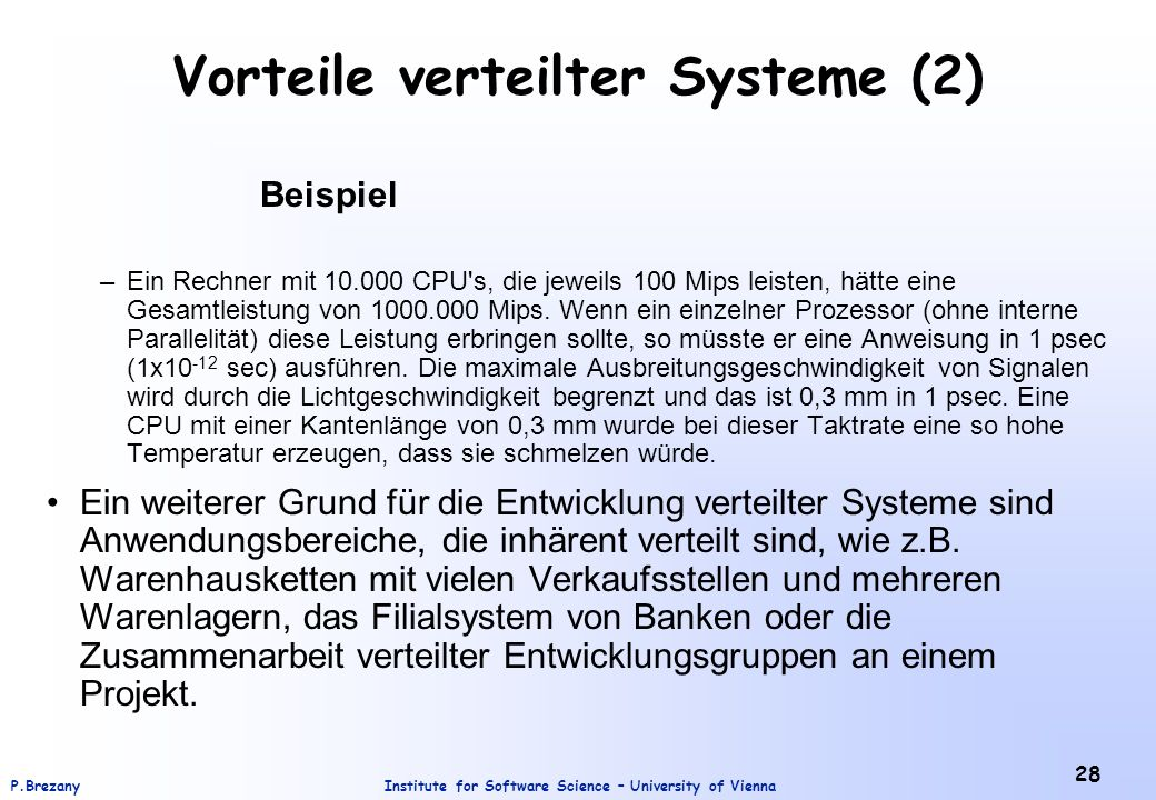 Institute for Software Science – University of ViennaP.Brezany 28 Vorteile verteilter Systeme (2) Beispiel –Ein Rechner mit CPU s, die jeweils 100 Mips leisten, hätte eine Gesamtleistung von Mips.