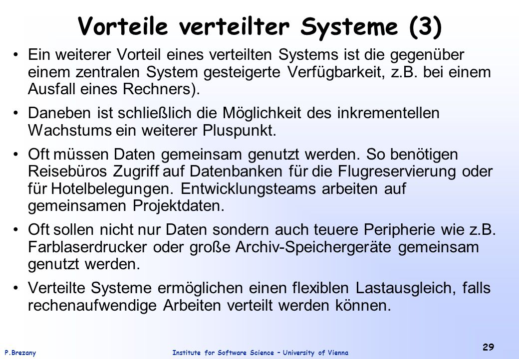 Institute for Software Science – University of ViennaP.Brezany 29 Vorteile verteilter Systeme (3) Ein weiterer Vorteil eines verteilten Systems ist die gegenüber einem zentralen System gesteigerte Verfügbarkeit, z.B.
