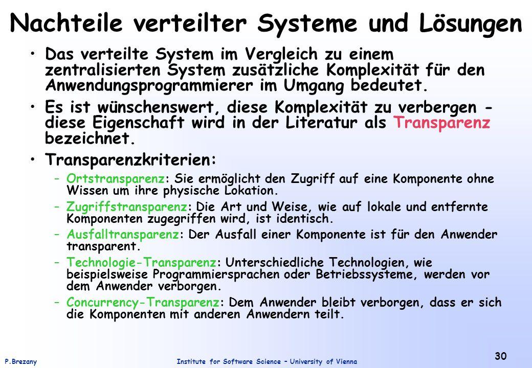 Institute for Software Science – University of ViennaP.Brezany 30 Nachteile verteilter Systeme und Lösungen Das verteilte System im Vergleich zu einem zentralisierten System zusätzliche Komplexität für den Anwendungsprogrammierer im Umgang bedeutet.