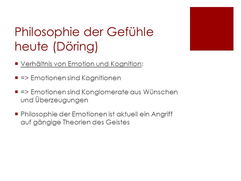 Philosophie der Gefühle heute (Döring) Verhältnis von Emotion und Kognition: => Emotionen sind Kognitionen => Emotionen sind Konglomerate aus Wünschen