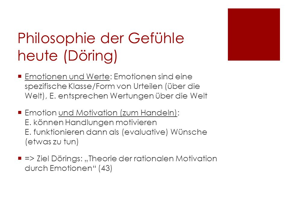 Philosophie der Gefühle heute (Döring) Emotionen und Werte: Emotionen sind eine spezifische Klasse/Form von Urteilen (über die Welt), E. entsprechen W