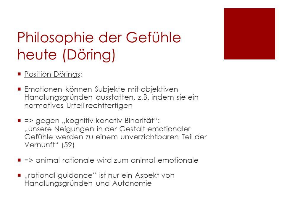Philosophie der Gefühle heute (Döring) Position Dörings: Emotionen können Subjekte mit objektiven Handlungsgründen ausstatten, z.B. indem sie ein norm