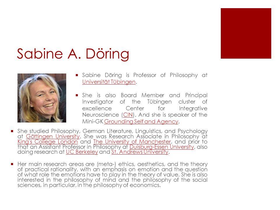Sabine A. Döring Sabine Döring is Professor of Philosophy at Universität Tübingen. Universität Tübingen She is also Board Member and Principal Investi