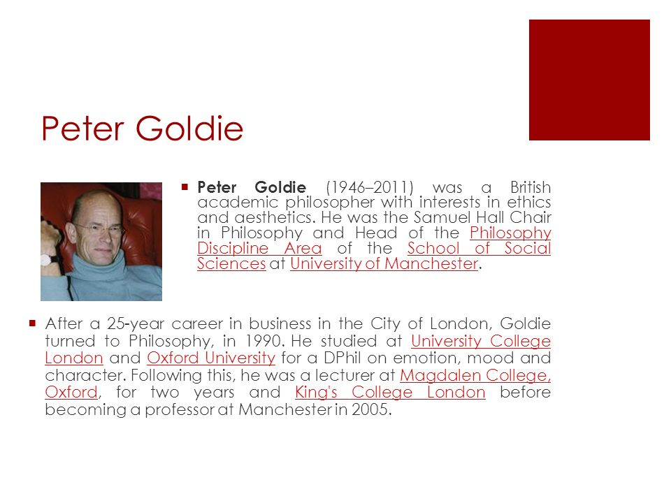 Peter Goldie Peter Goldie (1946–2011) was a British academic philosopher with interests in ethics and aesthetics. He was the Samuel Hall Chair in Phil