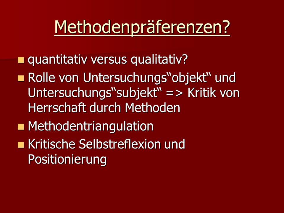 Methodenpräferenzen? quantitativ versus qualitativ? quantitativ versus qualitativ? Rolle von Untersuchungsobjekt und Untersuchungssubjekt => Kritik vo