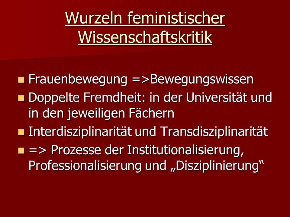 Wurzeln feministischer Wissenschaftskritik Frauenbewegung =>Bewegungswissen Frauenbewegung =>Bewegungswissen Doppelte Fremdheit: in der Universität un