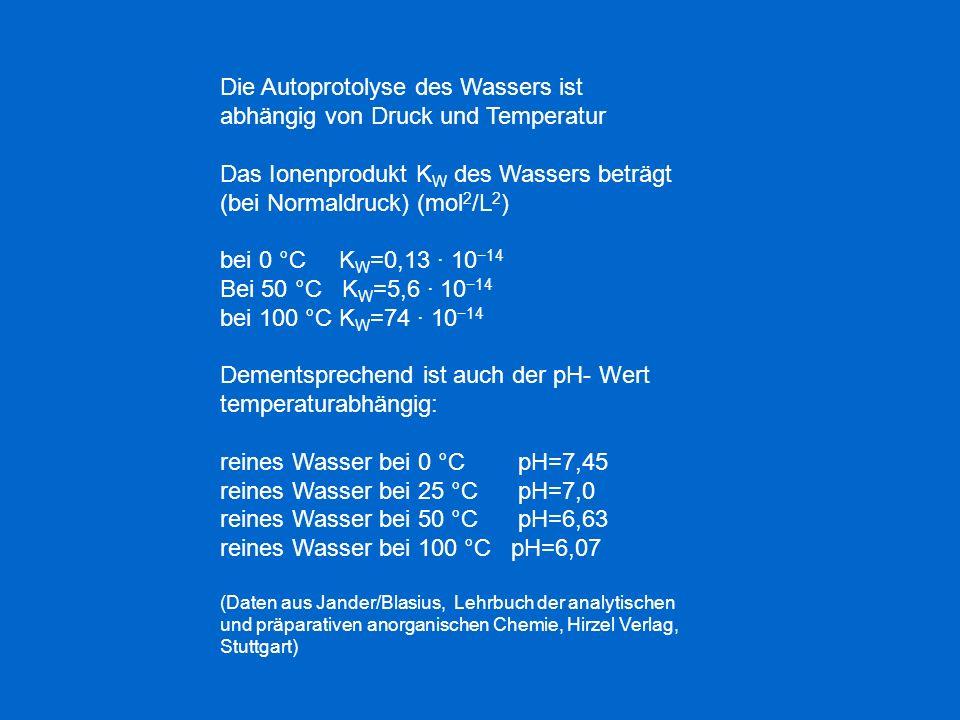 Die Autoprotolyse des Wassers ist abhängig von Druck und Temperatur Das Ionenprodukt K W des Wassers beträgt (bei Normaldruck) (mol 2 /L 2 ) bei 0 °C