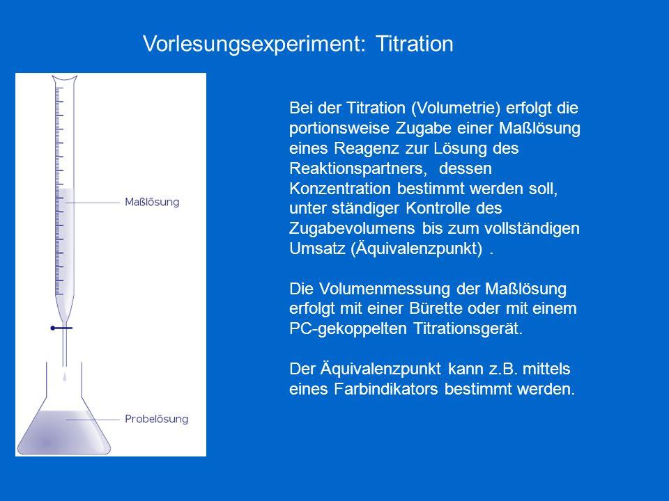 Vorlesungsexperiment: Titration Bei der Titration (Volumetrie) erfolgt die portionsweise Zugabe einer Maßlösung eines Reagenz zur Lösung des Reaktions