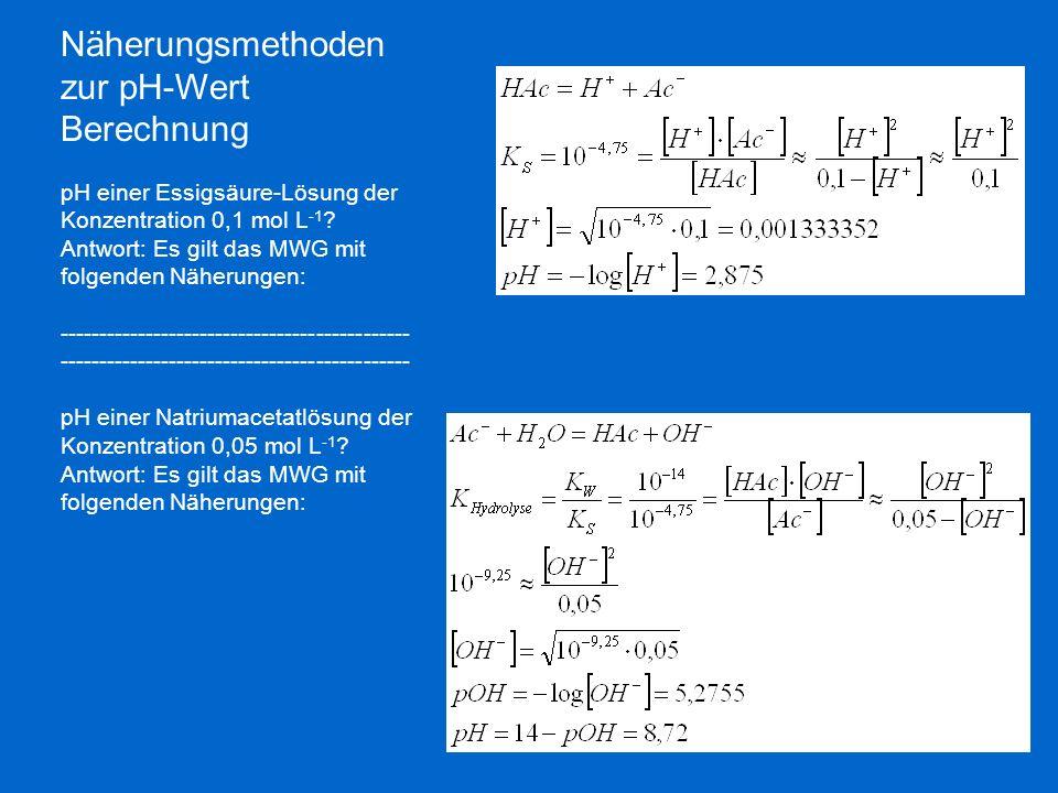 Näherungsmethoden zur pH-Wert Berechnung pH einer Essigsäure-Lösung der Konzentration 0,1 mol L -1 ? Antwort: Es gilt das MWG mit folgenden Näherungen