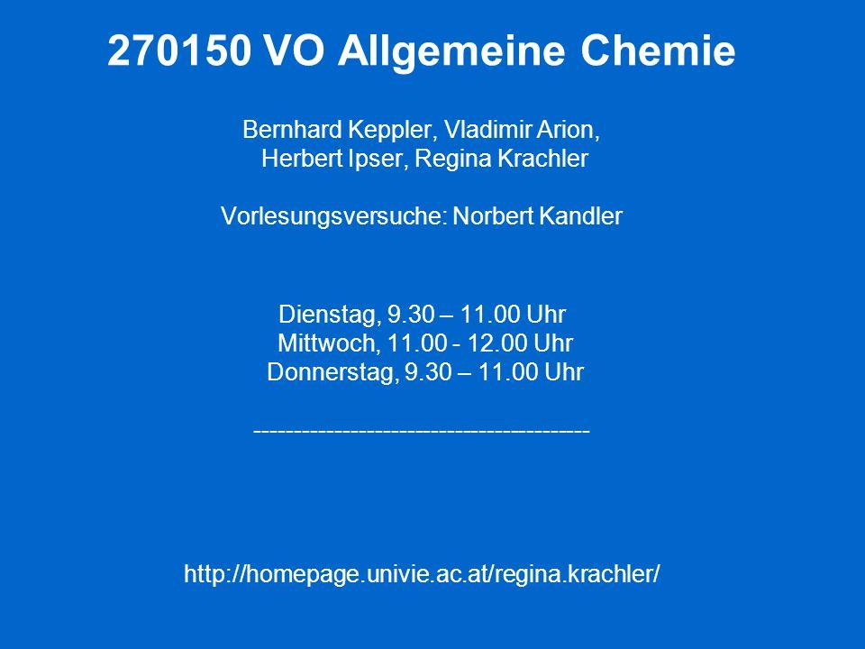 270150 VO Allgemeine Chemie Bernhard Keppler, Vladimir Arion, Herbert Ipser, Regina Krachler Vorlesungsversuche: Norbert Kandler Dienstag, 9.30 – 11.0