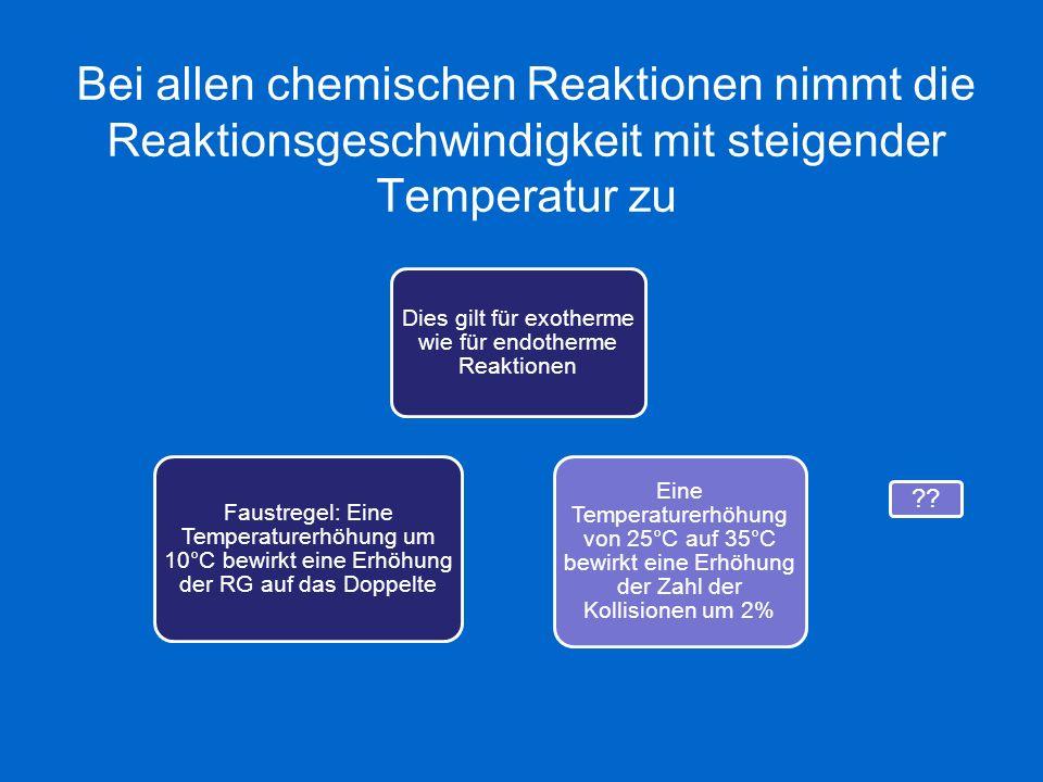 Bei allen chemischen Reaktionen nimmt die Reaktionsgeschwindigkeit mit steigender Temperatur zu Dies gilt für exotherme wie für endotherme Reaktionen
