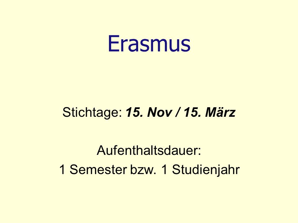 Erasmus Stichtage: 15. Nov / 15. März Aufenthaltsdauer: 1 Semester bzw. 1 Studienjahr