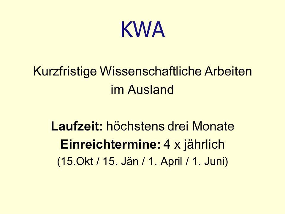 KWA Kurzfristige Wissenschaftliche Arbeiten im Ausland Laufzeit: höchstens drei Monate Einreichtermine: 4 x jährlich (15.Okt / 15. Jän / 1. April / 1.