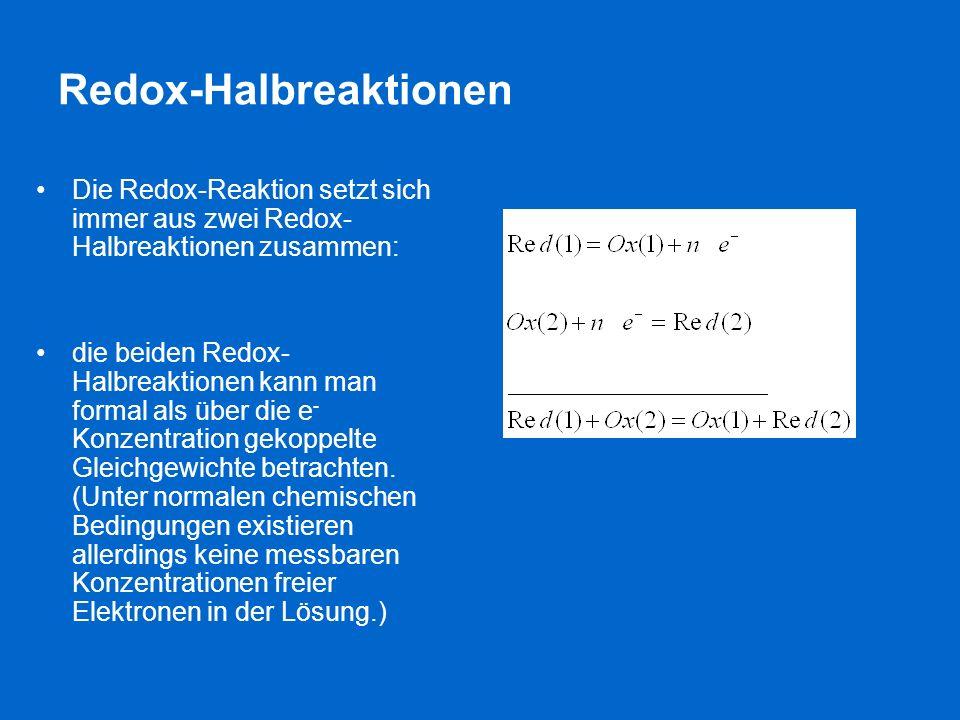 Redox-Halbreaktionen Die Redox-Reaktion setzt sich immer aus zwei Redox- Halbreaktionen zusammen: die beiden Redox- Halbreaktionen kann man formal als