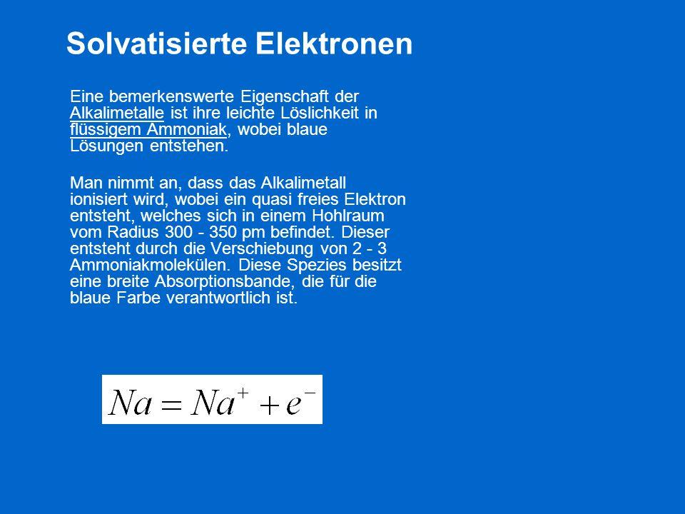 Solvatisierte Elektronen Eine bemerkenswerte Eigenschaft der Alkalimetalle ist ihre leichte Löslichkeit in flüssigem Ammoniak, wobei blaue Lösungen en