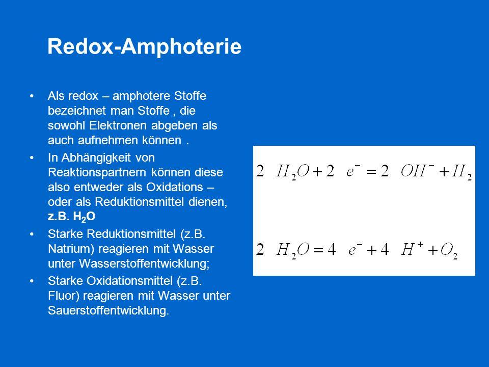 Redox-Amphoterie Als redox – amphotere Stoffe bezeichnet man Stoffe, die sowohl Elektronen abgeben als auch aufnehmen können. In Abhängigkeit von Reak