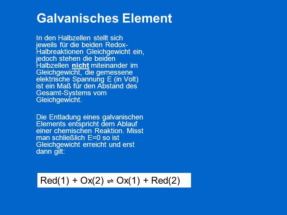 Galvanisches Element In den Halbzellen stellt sich jeweils für die beiden Redox- Halbreaktionen Gleichgewicht ein, jedoch stehen die beiden Halbzellen