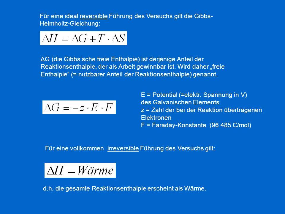 Für eine ideal reversible Führung des Versuchs gilt die Gibbs- Helmholtz-Gleichung: ΔG (die Gibbssche freie Enthalpie) ist derjenige Anteil der Reakti