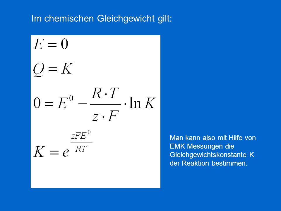 Im chemischen Gleichgewicht gilt: Man kann also mit Hilfe von EMK Messungen die Gleichgewichtskonstante K der Reaktion bestimmen.