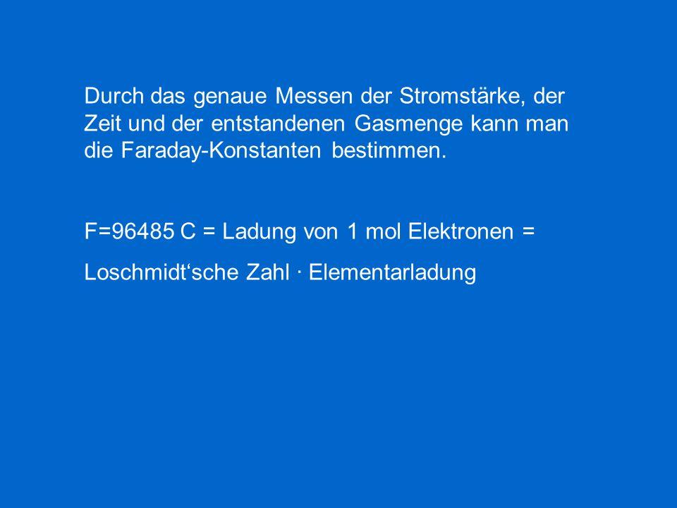 Durch das genaue Messen der Stromstärke, der Zeit und der entstandenen Gasmenge kann man die Faraday-Konstanten bestimmen. F=96485 C = Ladung von 1 mo
