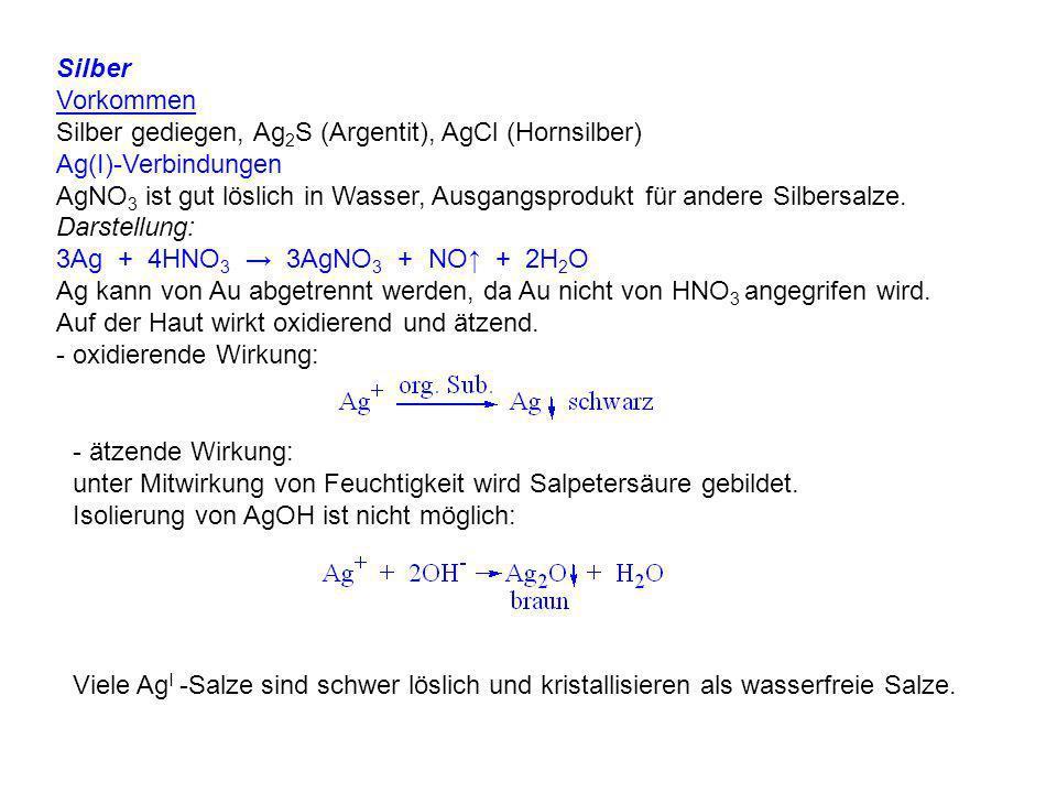 Silber Vorkommen Silber gediegen, Ag 2 S (Argentit), AgCl (Hornsilber) Ag(I)-Verbindungen AgNO 3 ist gut löslich in Wasser, Ausgangsprodukt für andere