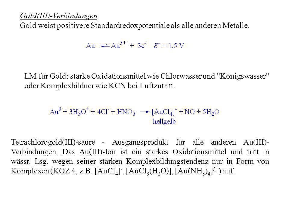 Gold(III)-Verbindungen Gold weist positivere Standardredoxpotentiale als alle anderen Metalle. LM für Gold: starke Oxidationsmittel wie Chlorwasser un