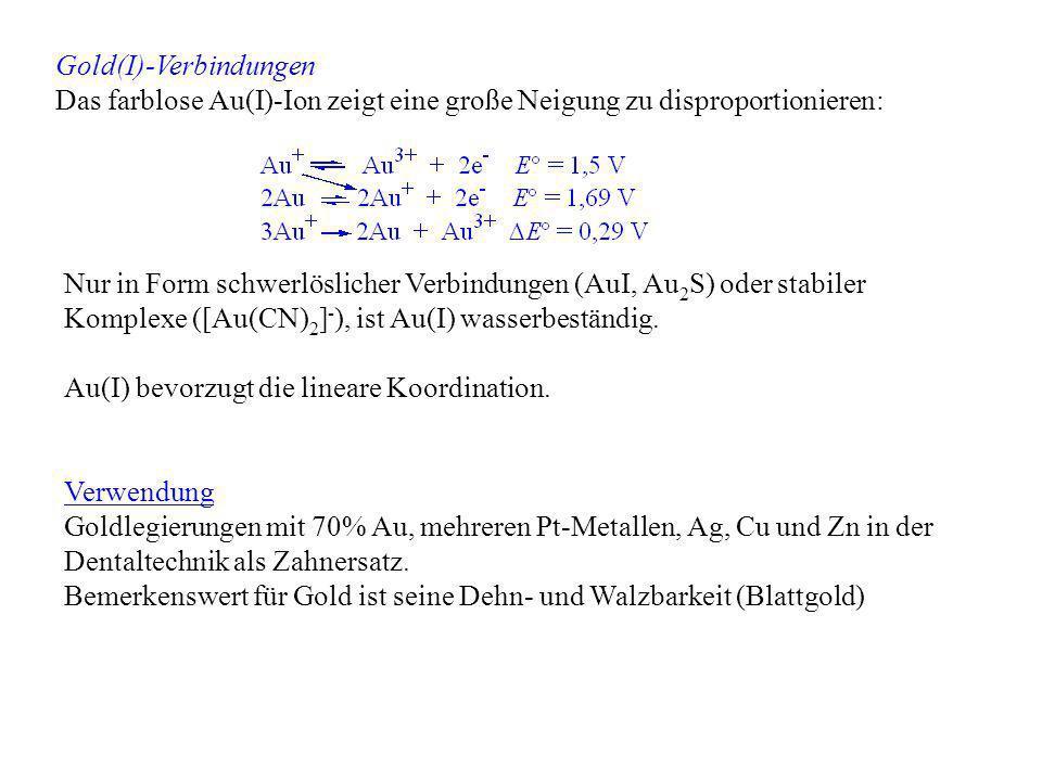Gold(I)-Verbindungen Das farblose Au(I)-Ion zeigt eine große Neigung zu disproportionieren: Nur in Form schwerlöslicher Verbindungen (AuI, Au 2 S) ode