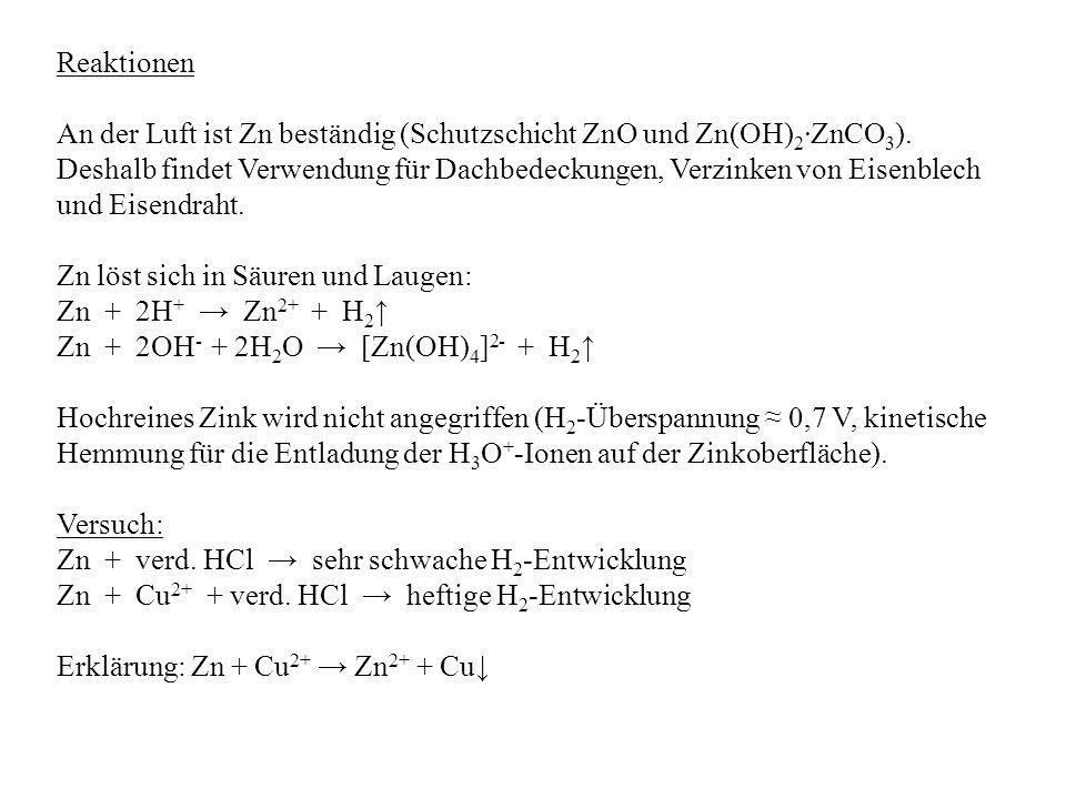 Reaktionen An der Luft ist Zn beständig (Schutzschicht ZnO und Zn(OH) 2 ZnCO 3 ). Deshalb findet Verwendung für Dachbedeckungen, Verzinken von Eisenbl