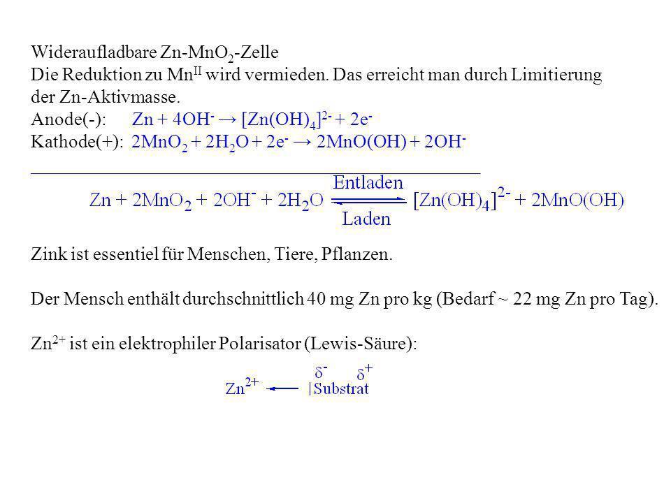 Wideraufladbare Zn-MnO 2 -Zelle Die Reduktion zu Mn II wird vermieden. Das erreicht man durch Limitierung der Zn-Aktivmasse. Anode(-): Zn + 4OH - [Zn(