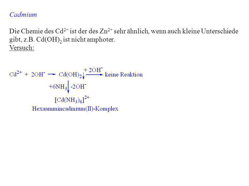Cadmium Die Chemie des Cd 2+ ist der des Zn 2+ sehr ähnlich, wenn auch kleine Unterschiede gibt, z.B. Cd(OH) 2 ist nicht amphoter. Versuch: