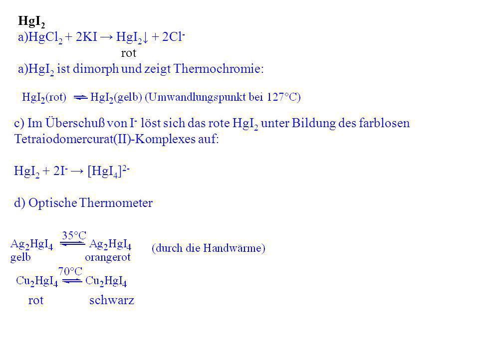 HgI 2 a)HgCl 2 + 2KI HgI 2 + 2Cl - rot a)HgI 2 ist dimorph und zeigt Thermochromie: c) Im Überschuß von I - löst sich das rote HgI 2 unter Bildung des