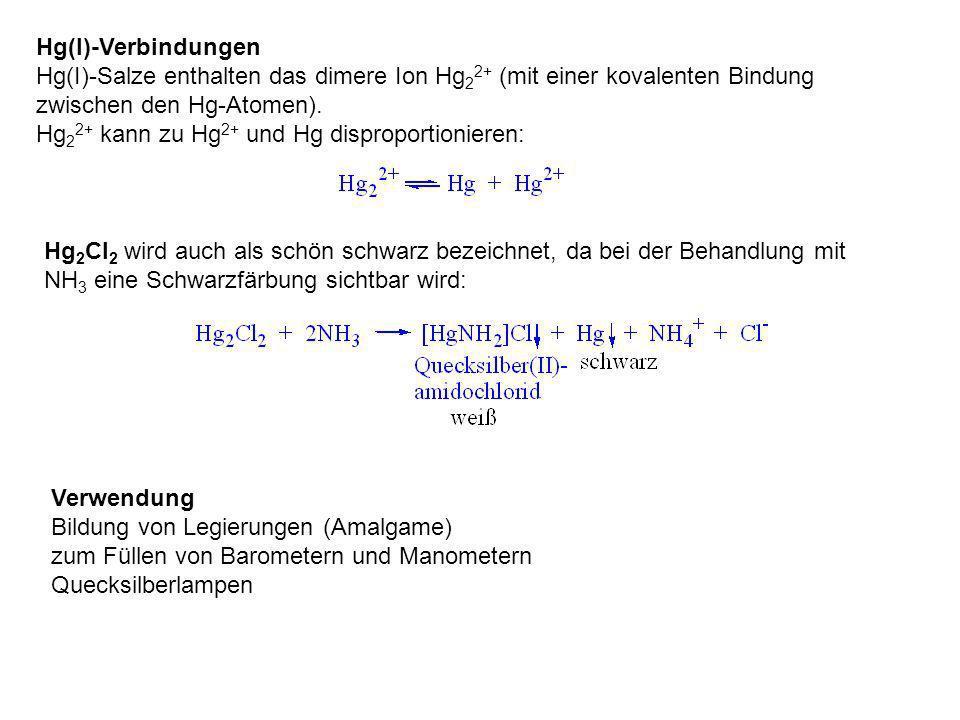 Hg(I)-Verbindungen Hg(I)-Salze enthalten das dimere Ion Hg 2 2+ (mit einer kovalenten Bindung zwischen den Hg-Atomen). Hg 2 2+ kann zu Hg 2+ und Hg di